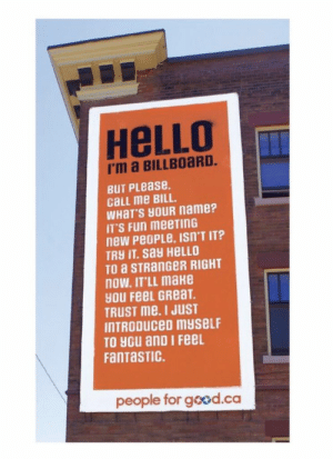 https://t.co/QRJsRyaIs4: HeLLO  I'm a BILLBOaRD.  BUT PLease.  cLL me BILL.  WHaT'S HOUR name?  IT'S Fun meeTInG  new PeoPLe, ISn'T IT?  TRY IT. say HELLO  TO a STRanGeR RIGHT  nOW. IT'LL make  yOU FeeL GReaT  TRUST me. I JUST  INTRODUCeD myseLF  TO you anD I FeeL  FanTaSTIC.  people for good.ca https://t.co/QRJsRyaIs4