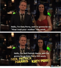 "This was hilarious 😂 #HIMYM https://t.co/a5sYbgR4zo: Hello, I'm Katy Perry, and I'm gonna be on  ""How I met your mother"" this week.  Hello, I'm Neil Patrick Harris, and I'm  gonna be on Katy Perry this week.  NEIL PATRIC  HARRIS KATY PERRY  memecenter.com WemeCentere This was hilarious 😂 #HIMYM https://t.co/a5sYbgR4zo"