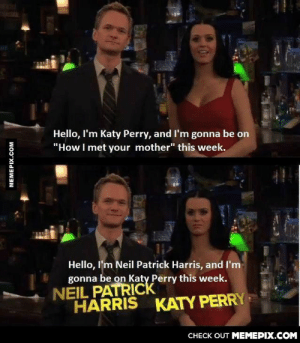 "I still love HIMYMomg-humor.tumblr.com: Hello, I'm Katy Perry, and I'm gonna be on  ""How I met your mother"" this week.  Hello, l'm Neil Patrick Harris, and I'm  gonna be on Katy Perry this week.  NEIL PATRICK  HARRIS  KATY PERRY  CНЕCK OUT MЕМЕРIХ.COM  MEMEPIX.COM I still love HIMYMomg-humor.tumblr.com"