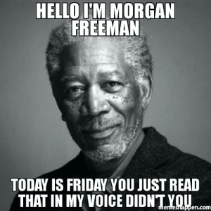 Funny Tgif Memes Weed Friday Meme – rKrishnan: HELLO I'M MORGAN  FREEMAN  TODAY IS FRIDAY YOU JUST READ  THAT IN MY VOICE DIDNT YOU  memresnappen.com Funny Tgif Memes Weed Friday Meme – rKrishnan