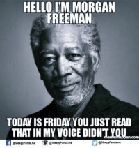 Friday: HELLO IM MORGAN  FREEMAN  TODAY IS FRIDAY YOU JUSTREAD  THAT IN MY VOICE DIDNT  f @sleepy Panda.me @Sleepy Panda me  @sleepy Pandame