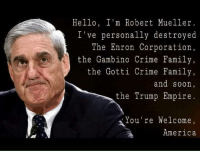 And America thanks you.: Hello, I'm Robert Mueller.  've personally destroyed  The Enron Corporation  the Gambino Crime Family  the Gotti Crime Family  and soon  the Trump Empire  ou're Welcome  America And America thanks you.