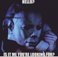 hello is it me youre looking for: HELLO?  IS IT ME YOU'RE LOOKING FOR?