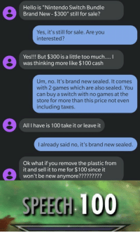 "Are You Interested: Hello is ""Nintendo Switch Bundle  Brand New- $300"" still for sale?  Yes, it's still for sale. Are you  interested?  Yes!!! But $300 is a little too much....  was thinking more like $100 cash  Um, no. It's brand new sealed. It comes  with 2 games which are also sealed. You  can buy a switch with no games at the  store for more than this price not even  including taxes.  All I have is 100 take it or leave it  I already said no, it's brand new sealed.  Ok what if you remove the plastic from  it and sell it to me for $100 since it  won't be new anymore?????????  SPEECH 100"