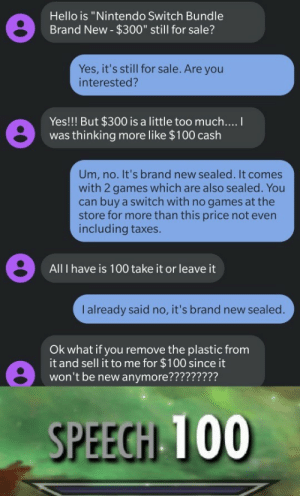 "Hes got a point by TheGameLord2018 MORE MEMES: Hello is ""Nintendo Switch Bundle  Brand New- $300"" still for sale?  Yes, it's still for sale. Are you  interested?  Yes!!! But $300 is a little too much....  was thinking more like $100 cash  Um, no. It's brand new sealed. It comes  with 2 games which are also sealed. You  can buy a switch with no games at the  store for more than this price not even  including taxes.  All I have is 100 take it or leave it  I already said no, it's brand new sealed.  Ok what if you remove the plastic from  it and sell it to me for $100 since it  won't be new anymore?????????  SPEECH 100 Hes got a point by TheGameLord2018 MORE MEMES"