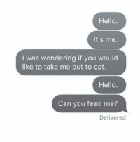 hello its me: Hello.  It's me.  I was wondering if you would  like to take me out to eat.  Hello.  Can you feed me?  Delivered