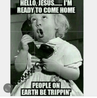 Lol...I just thought this was funny... TGIF... humor... Lol: HELLO JESUS...... I'M  READY TO COME HOME  EOPLEON  EARTH BETRIPPIN Lol...I just thought this was funny... TGIF... humor... Lol