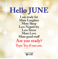 <3: Hello JUNE  I am ready for  More Laughter  More Sleep  Less Negativity  Less Stress  More Love  More good stuff  Are you ready?  Type Yes if you are  lype res ir you are.  Lessons Taught  ByLIFE <3