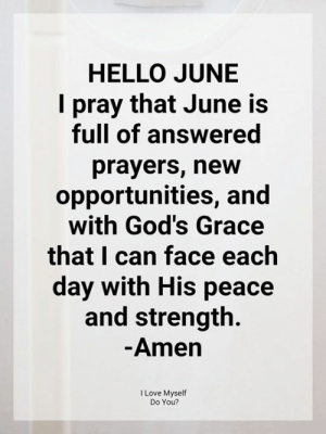 Opportunities: HELLO JUNE  pray that June is  full of answered  prayers, new  opportunities, and  with God's Grace  that I can face each  day with His peace  and strength  -Amen  I Love Myself  Do You?