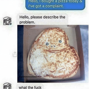 Hello, Memes, and Pizza: Hello, lbought a pizza today &  I've got a complaint.  Hello, please describe the  problem  ttoteletubbies  what the fuck dominos is boolin via /r/memes https://ift.tt/2ATcphC