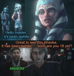 Is she legal?: Hello master  it's been awhile  , Great to see you Ahsoka.  It has been awhile.. sooo are you 18 yet?  ANAKIN Is she legal?