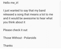 me_irl: Hello me_ir  I just wanted to say that my band  released a song that means a lot to me  and it would be awesome to hear what  you think about it  Please check it out  Those Without - Polaroids  Thanks me_irl