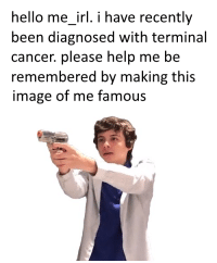 "Hello, Cancer, and Help: hello me_irl. i have recently  been diagnosed with terminal  cancer. please help me be  remembered by making this  image of me famous <p>This image of a guy is growing EXTREMELY fast right now on /r/me_irl! INVEST! via /r/MemeEconomy <a href=""http://ift.tt/2ht4GRV"">http://ift.tt/2ht4GRV</a></p>"