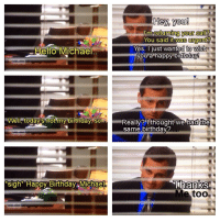 me_irl: Hello Michael  Well today's not my birthday. So  Sigh Happy Birthday, Michael  Hey, you  m returning your call?  You said it was urgent?  Yes. just wanted to wish  you a happy birthday  Really? I thought we had the  same birthday?  Thanks  Me too me_irl