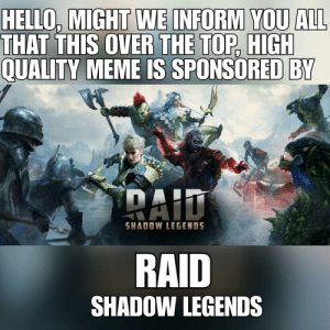 Hello, Meme, and Free: HELLO, MIGHT WE INFORM YOU ALL  THAT THIS OVER THE TOP, HIGH  QUALITY MEME IS SPONSORED BY  RAID  SHADOW LEGENDS  RAID  SHADOW LEGENDS okbuddyretard mods also sponsor raid shadow legends it's a must buy must install free to play vey fun!!!
