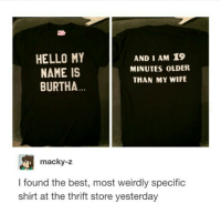Funny, Hello, and Meme: HELLO MY  AND I AM 19  MINUTES OLDER  NAME IS  THAN MY WIFE  BURTHA  macky-z  I found the best, most weirdly specific  shirt at the thrift store yesterday want - textpost textposts tumblr tumblrtextpost tumblrtextposts tumblrtext tumblrpost tumblrfunny funnytumblr funny meme memes