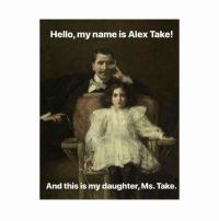 Dad, Hello, and Classical Art: Hello, my name is Alex Take!  And this is my daughter, Ms. Take. Ouch, Dad
