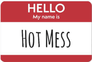 Oh hello, you're mostly functional but clearly still a hot mess? Come get inside me..🤦🏻♀️: HELLO  My name is  HOT MESS Oh hello, you're mostly functional but clearly still a hot mess? Come get inside me..🤦🏻♀️