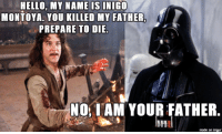 my name is inigo montoya: HELLO, MY NAME IS  INIGO  MONTOYA. YOU KILLED MY FATHER.  PREPARE TO DIE  NO I AM YOUR FATHER.  hnal  made on imgur