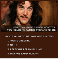 Hello, Link, and Success: HELLO. MY NAME IS INIGO MONTOYA  YOU KILLED MY FATHER. PREPARE TO DIE.  INIGO'S GUIDE TO NETWORKING SUCCESS  1. POLITE GREETING  2. NAME  3. RELEVANT PERSONAL LINK  4. MANAGE EXPECTATIONS Networking 101 with Inigo Montoya