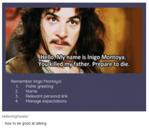 awesomacious:  Social Skills 101: Hello.My name is Inigo Montoya.  You killed my father. Prepare to die.  Remember Inigo Montoya:  1Polite greeting  2.  Name  3.  Relevant personal link  Manage expectations  4.  hellenhighwater  how to be good at talking awesomacious:  Social Skills 101