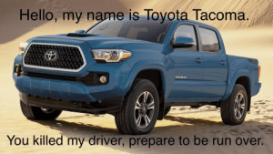 Hello, Reddit, and Run: Hello, my name is Toyota Tacoma.  TROX  TACOMA  You killed my driver, prepare to be run over. The Princess Ride