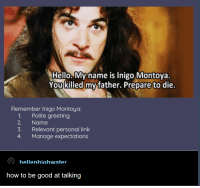 Hello, Good, and How To: Hello. Myname is Inigo Montoya.  You killed my father. Prepare to die.  Remember Inigo Montoya:  1. Polite greeting  2. Name  3. Relevant personal link  4. Manage expectations  hellenhiahwater  how to be good at talking Good Clear Communication