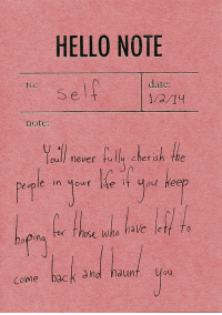 Hello, Date, and Never: HELLO NOTE  date:  1/2/14  to:  Selt  note:  oull never fullu cherish the  eople in our e  it ou Heep  Those vW  hoping for Those who have let fo  IY  Come back and haunt you