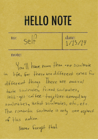 Hello, Life, and Date: HELLO NOTE  to:  date:  Self  1/15/19  note:  You'll have nor than one Soumak  in life, for there are di tferent ones for  df  (erent things There are masical  oulmafes  riend Soul ates  lets agt of fee-toaether evergel ay  soulma tes, artist soulmates, etc, efs  The romantic soulmate is only one aspect  of tis etion  Neer orat tha!
