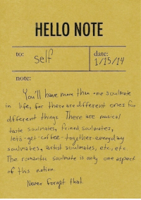 Hello, Life, and Date: HELLO NOTE  to:  date:  Self  note:  ou II have ok thn ne Soulmak  in life, for here are dltferent ones fo  df ferent thins Ihere are nusicah  taste Soulimates, Priend seul wates,  lets aet of fee-roagther-evergdy  soulmates, artist soulmates, etc, efe  The romantic Soulmate is onty one aspeck  of his netion  Nover oragt fha!