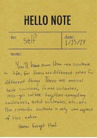 Af, Hello, and Life: HELLO NOTE  to:  date:  Self  note:  ou II have ok thn ne Soulmak  in life, for there are dfferent ones for  df ferent thins Ihere are nusicah  taste Soulimates, Priend seul wates,  lets aet of fee-togther-everyol  soulmates, artist soulmates, etc, efe  The romantic soulmate is only one aspect  There are musica/  af his netion  Never Foragf tha serious: soulmates
