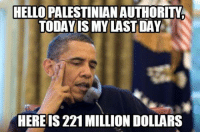Defiance, Conservative, and Congress: HELLO PALESTINIAN AUTHORITM  TODAY IS MY LAST DAY  HERE IS 221 MILLION DOLLARS In one last act of defiance against Israel, the Obama administration sent $221 million to the Palestinian Authority over the objections of Republicans in Congress. It is clear that Obama targeted Israel from the beginning and even his last act in the White House reveals his anti-Israel colors.