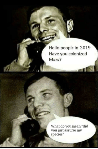 "Community, Hello, and Mars: Hello people in 2019  Have you colonized  Mars?  What do you mean ""did  you just assume my  species"" Im so proud of this community"