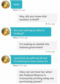 Hello, Memes, and Date: hello  Perry 9 hr ago  Hey, did you know that  taxation is theft?  48 min. ago  Are you looking to date or  hookup?  Perry 47 min. ago  I'm looking to abolish the  federal government  13 min. ago  I just brok up with my bf and  I'm looking to have some fun  Perry  5 min. ago  How can we have fun when  the Federal Reserve is  incessantly printing away our  purchasing power?