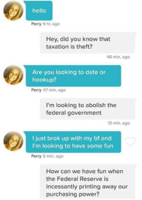 Dating, Hello, and Ups: hello  Perry 9 hr ago  Hey, did you know that  taxation is theft?  48 min. ago  Are you looking to date or  hook up?  Perry 47 min. ago  I'm looking to abolish the  federal government  13 min. ago  I just brok up with my bf and  I'm looking to have some fun  Perry  5 min. ago  How can we have fun when  the Federal Reserve is  incessantly printing away our  purchasing power?