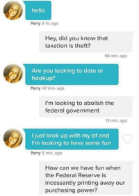 Dank, Dating, and Hello: hello  Perry 9 hr ago  Hey, did you know that  taxation is theft?  48 min. ago  Are you looking to date or  hookup?  Perry 47 min. ago  I'm looking to abolish the  federal government  13 min. ago  I just brok up with my bf and  I'm looking to have some fun  Perry  5 min. ago  How can we have fun when  the Federal Reserve is  incessantly printing away our  purchasing power? Like the backup page I'll never like shit, I'll never go outside
