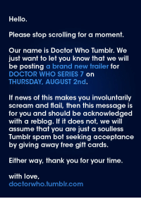 doctorwho:  New Doctor Who Series 7 Trailer to be posted this Thursday, August 2nd!!! : Hello  Please stop scrolling for a moment.  Our name is Doctor Who Tumblr. We  just want to let you know that we will  be posting a brand new trailer for  DOCTOR WHO SERIES 7 on  THURSDAY, AUGUST 2nd.  If news of this makes you involuntarily  scream and flail, then this message is  for you and should be acknowledged  with a reblog. If it does not, we will  assume that you are just a soulless  Tumblr spam bot seekin  by giving away free gift cards.  g accepfance  Either way, thank you for your time.  with love,  doctorwho.tumblr.com doctorwho:  New Doctor Who Series 7 Trailer to be posted this Thursday, August 2nd!!!