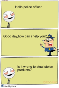 Yoo Bro: Hello police officer  Good day, how can i help you?  Is it wrong to steal stolen  products?  (C Yoo Bro  fitwohighbros