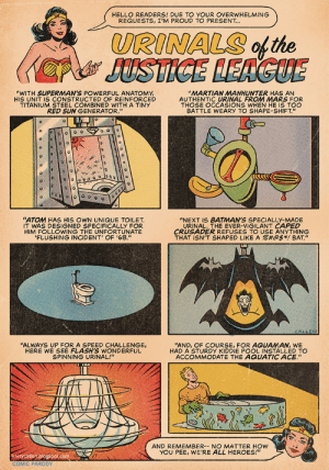 "Hello, Heroes, and Justice: HELLO READERS! DUE TO YOUR OVERWHELMING  REQUESTS, I'M PROUD TO PRESENT...  URINALS of the  JUSTICE LEAGUE  ""WITH SUPERMAN'S POWERFUL ANATOMY  HIS UM STEEL COMBINER WITH A TINY  RED SUN GENERATOR.""  ""MARTIAN MANHUNTER HAS AN  ED  THOSE OCCASIONS WHEN HE IS TOO  BATTLE WEARY TO SHAPE-SHIFT""  ""ATOM HAS HIS OWN UNIQUE TOILET  IT WAS DESIGNED SPECIFICALLY FOR  HI  FLUSHING INCIDENT' OF '68,""  ""NEXT IS BATMAN'S SPECIALLY-MADE  URINAL, THE EVER-VIGILANT CAPED  ING  TE  THAT ISN'T SHAPED LIKE A %#@$*! BAT,""  CALLEN  ""ALWAYS U  HERE WE SEE FLASH'S WONDEREL  HAD A STURDY KIDDIE POOL INSTALLED TO  ACCOMMODATE THE AQUATIC ACE.""  SPINNING URINAL!""  AND REMEMBER-- NO MATTER HOW  YOU PEE, WE'RE ALL HEROES!""  kerrycallen ologspot.com  COMIC PARODY Urinals of the Justice League"
