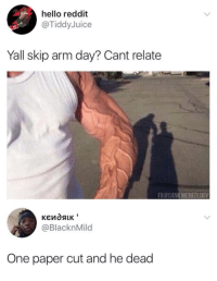 "Dank, Hello, and Memes: hello reddit  @TiddyJuice  Yall skip arm day? Cant relate  FB@DANK MEMEOLOGY  @BlacknMild  One paper cut and he dead <p>Wonder what he lifting ? via /r/memes <a href=""https://ift.tt/2GERekc"">https://ift.tt/2GERekc</a></p>"