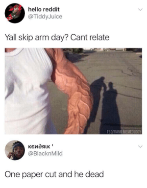 Dank, Hello, and Reddit: hello reddit  @TiddyJuice  Yall skip arm day? Cant relate  FB@DANK MEMEOLOGY  @BlacknMild  One paper cut and he dead Wonder what he lifting ?