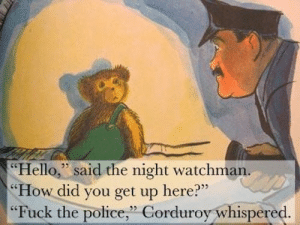 "Fuck the Police, Hello, and Police: Hello,"" said the night watchman.  How did you get up here?""  ""Fuck the police,"" Corduroy whispered  32 Whatcha gonna do when they come for you?"