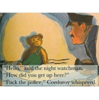 """no justice no peace: """"Hello,"""" said the night watchman.  """"How did you get up here?""""  """"Fuck the police, Corduroy whispered. no justice no peace"""