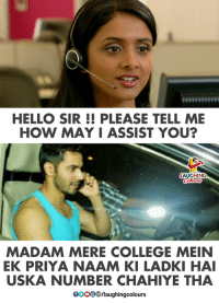 Hello Sir: HELLO SIR !! PLEASE TELL ME  HOW MAY I ASSIST YOU?  MADAM MERE COLLEGE MEIN  EK PRIYA NAAM KI LADKI HAI  USKA NUMBER CHAHIYE THA  0OOO/laughingcolours