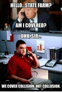 😂😂😂😂: HELLO.. STATE FARM?  AMI COVERED?  UHH.SIR  WE COVER COLLISION, NOT COLLUSION. 😂😂😂😂