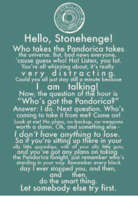 "Bad News Everyone: Hello, Stonehenge!  takes the takes  the universe. But, bad news everyone,  cause guess who! Ha! Listen, you lot.  You're all whizzing about, it's really  r d i s t r c t i n g  Could you all just stay still a minute because  I am talking!  Now, the question of the hour is  ""Who's got the Pandorica?""  Answer: I do. Next question, Who's  coming to take it from me? Come on  Look at me! No plans, no backup, no weapons  worth a damn. Oh and something else  don't have anything to lose.  So if you're sitting up there in your  silly littie spaceships, with a  your silly little guns,  and you've got any plans on takin  the Pandorica fonight just remember who's  standing in your way. Remember every black  day ever stopped you, and then  do the smart thing  Let somebody else try first."