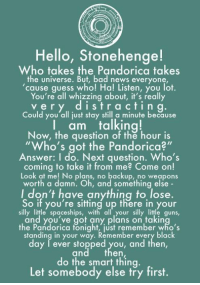 "Bad News Everyone: Hello, Stonehenge!  Who takes the Pandorica takes  the universe. But, bad news everyone  cause quess who! Ha! Listen, you lot.  You're all whizzing about, it's really  very distracti n g.  Could you all just stay still a minute because  I am talking!  Now, the question of the hour is  Who's got the Pandorica?""  Answer: I do. Next question. Who's  coming to take it from me? Come on!  Look at me! No plans, no backup, no weapons  worth a damn. Oh, and something else  I don't have anything to lose.  So if you're sittiná up there in your  silly little spaceships, with all your silly little guns,  and you've got any plans on takin  the Pandorica fonight, just remember who's  standing in your way. Remember every black  day I ever stopped you, and then,  and then  do the smart thing  Let somebody else try first."