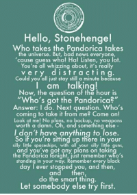 "Bad News Everyone: Hello, Stonehenge!  Who takes the Pandorica takes  the universe. But, bad news everyone,  cause guess who! Ha! Listen, you lot.  You're all whizzing about, it's really  v e r y d i s t r a c t i n  g  Could you all just stay still a minute because  I am talking!  Now, the question of the hour is  ""Who's got the Pandorica  Answer: I do. Next question. Who's  coming to take it from me? Come on!  Look at me! No plans, no backup, no weapons  worth a damn. Oh, and something else  I don't have anything to lose.  So if you're sitting up there in your  silly little spaceships  with all your silly little guns  and you've got any plans on takin  the Pandorica fonight, just remember who's  standing in your way. Remember every black  day ever stopped you, and then,  and then  do the smart thing.  Let somebody else try first."