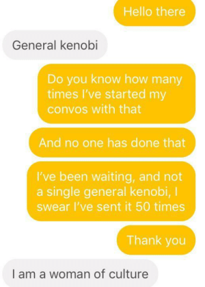 A surprise, to be sure, but a welcome one: Hello there  General kenobi  Do you know how many  times I've started my  convos with that  And no one has done that  I've been waiting, and not  a single general kenobi, I  Swear I've sent it 50 times  Thank you  I am a woman of culture A surprise, to be sure, but a welcome one