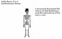 hello there mr bones  ~ #1: hello there, it is I,  Bartholomew Bones.  I am proud to present the  return of chef skeletman,  and the adventures of his  merry crew hello there mr bones  ~ #1